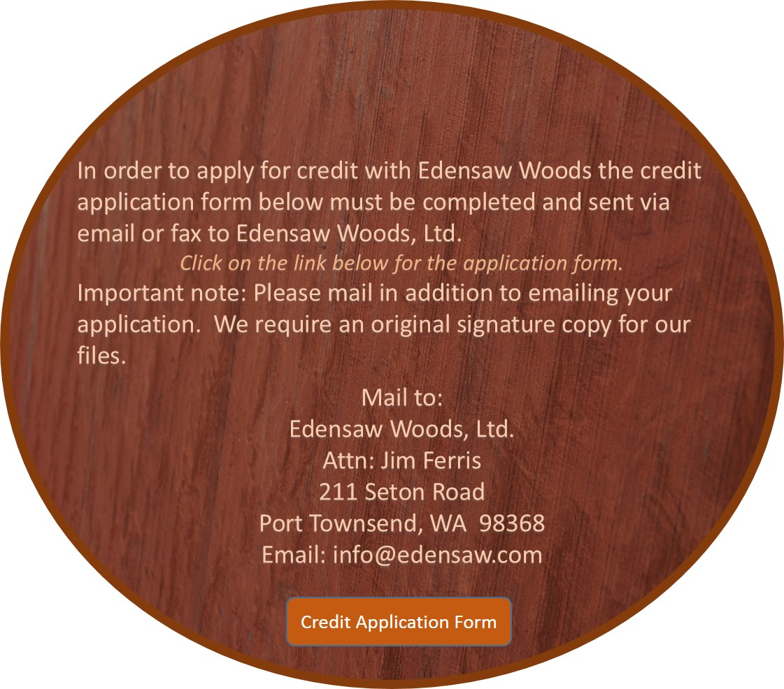 In order to apply for credit with Edensaw Woods, credit application form below must be completed and sent via email or fax to Edensaw Woods, Ltd. Impotant Note: Please email in addition to emailing your application. We require an original signature copy for our files. Mail to: Edensaw Woods, Ltd. Attn: Jim Ferris, 211 Seton Road, Port Townsend, WA 98368 info@edensaw.com